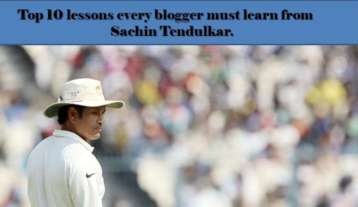 Top 10 lessons every blogger must learn from Sachin Tendulkar.