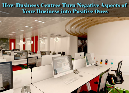 How Business Centres Turn Negative Aspects of Your Business into Positive Ones