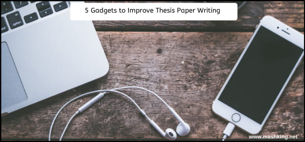 5 Gadgets to Improve Thesis Paper Writing – Must Check (Upd 2020)